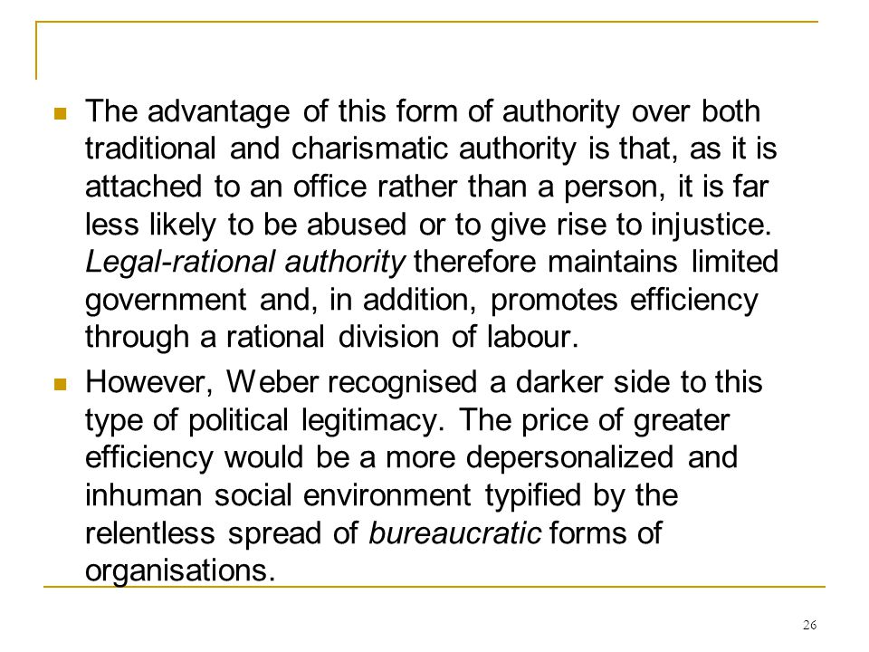 26 The advantage of this form of authority over both traditional and charismatic authority is that, as it is attached to an office rather than a perso