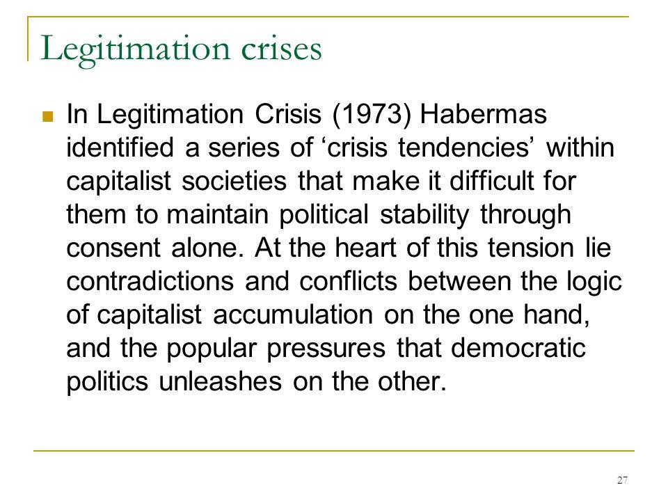27 Legitimation crises In Legitimation Crisis (1973) Habermas identified a series of 'crisis tendencies' within capitalist societies that make it diff