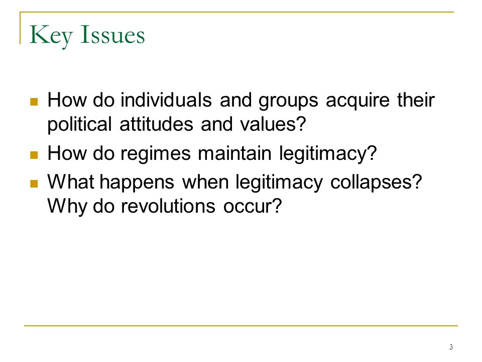 3 Key Issues How do individuals and groups acquire their political attitudes and values? How do regimes maintain legitimacy? What happens when legitim