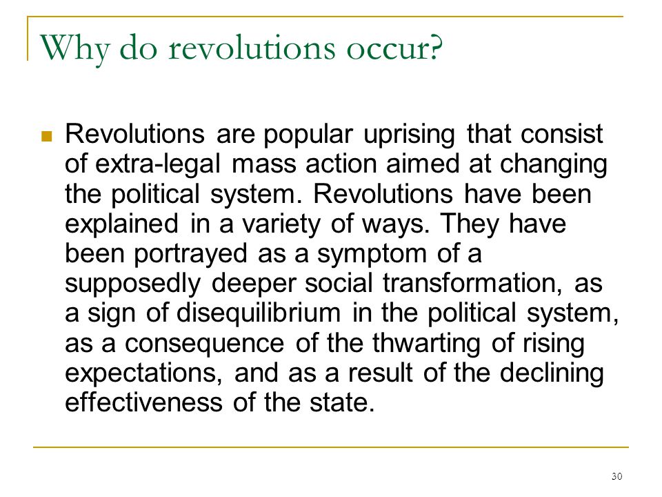 30 Why do revolutions occur? Revolutions are popular uprising that consist of extra-legal mass action aimed at changing the political system. Revoluti