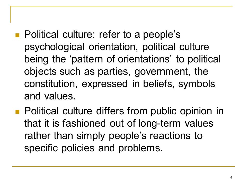 4 Political culture: refer to a people's psychological orientation, political culture being the 'pattern of orientations' to political objects such as