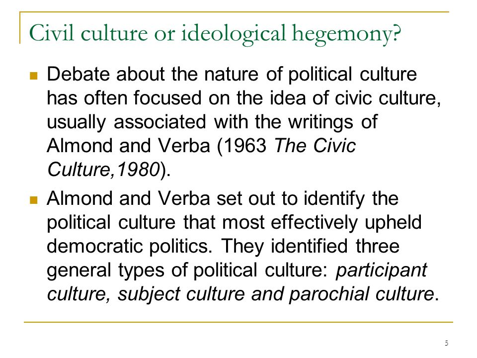 5 Civil culture or ideological hegemony? Debate about the nature of political culture has often focused on the idea of civic culture, usually associat