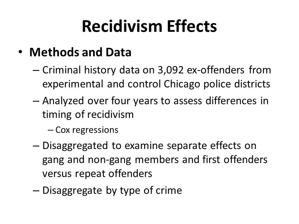 Recidivism Effects Methods and Data – Criminal history data on 3,092 ex-offenders from experimental and control Chicago police districts – Analyzed over four years to assess differences in timing of recidivism – Cox regressions – Disaggregated to examine separate effects on gang and non-gang members and first offenders versus repeat offenders – Disaggregate by type of crime