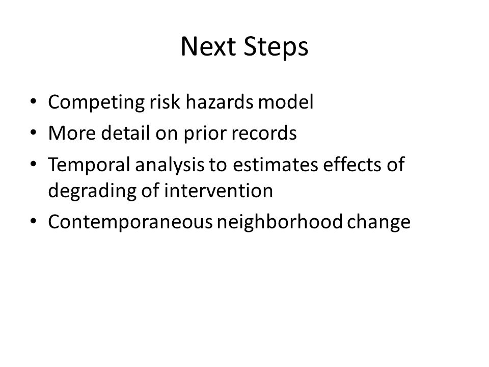 Next Steps Competing risk hazards model More detail on prior records Temporal analysis to estimates effects of degrading of intervention Contemporaneous neighborhood change