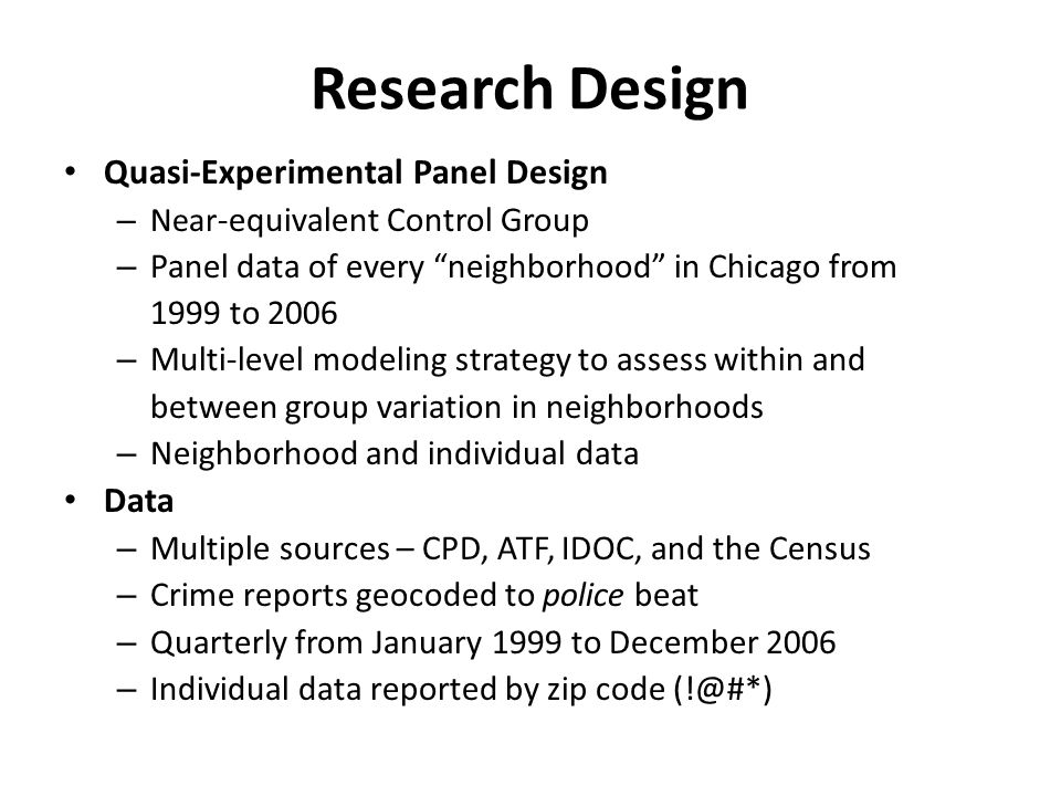 Research Design Quasi-Experimental Panel Design – Near -equivalent Control Group – Panel data of every neighborhood in Chicago from 1999 to 2006 – Multi-level modeling strategy to assess within and between group variation in neighborhoods – Neighborhood and individual data Data – Multiple sources – CPD, ATF, IDOC, and the Census – Crime reports geocoded to police beat – Quarterly from January 1999 to December 2006 – Individual data reported by zip code (!@#*)