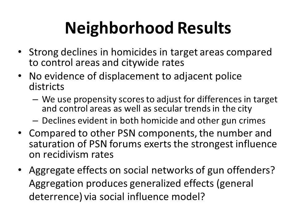 Neighborhood Results Strong declines in homicides in target areas compared to control areas and citywide rates No evidence of displacement to adjacent police districts – We use propensity scores to adjust for differences in target and control areas as well as secular trends in the city – Declines evident in both homicide and other gun crimes Compared to other PSN components, the number and saturation of PSN forums exerts the strongest influence on recidivism rates Aggregate effects on social networks of gun offenders.