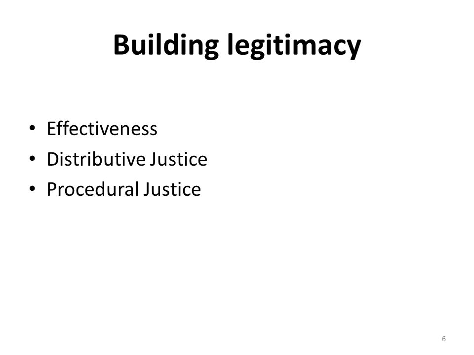 Building legitimacy Effectiveness Distributive Justice Procedural Justice 6