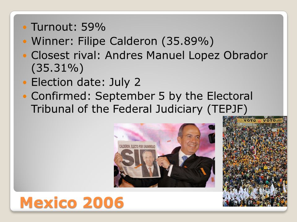 Mexico 2006 Turnout: 59% Winner: Filipe Calderon (35.89%) Closest rival: Andres Manuel Lopez Obrador (35.31%) Election date: July 2 Confirmed: September 5 by the Electoral Tribunal of the Federal Judiciary (TEPJF)