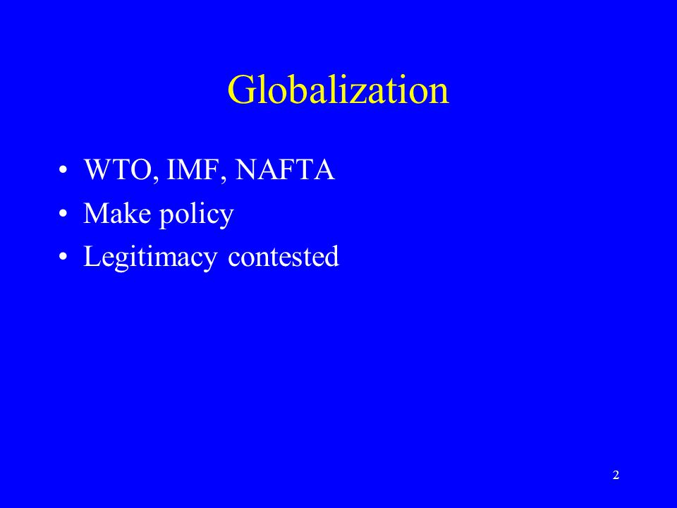 2 Globalization WTO, IMF, NAFTA Make policy Legitimacy contested