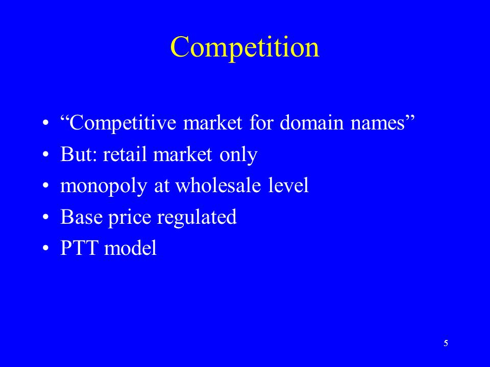 5 Competition Competitive market for domain names But: retail market only monopoly at wholesale level Base price regulated PTT model