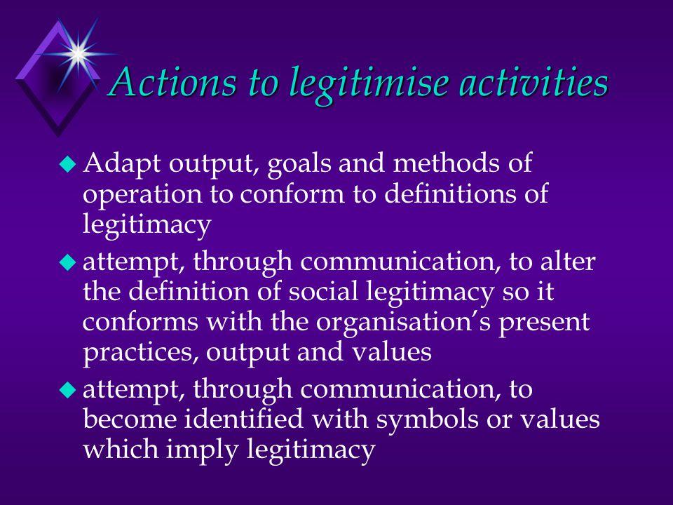 Actions to legitimise activities u Adapt output, goals and methods of operation to conform to definitions of legitimacy u attempt, through communicati
