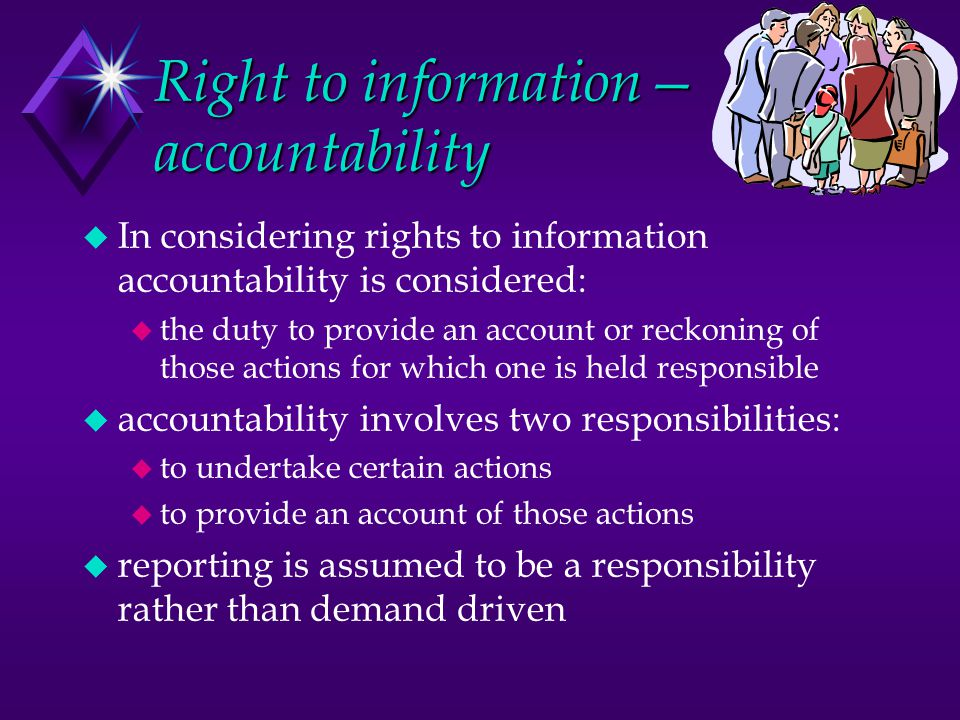 Right to information— accountability u In considering rights to information accountability is considered: u the duty to provide an account or reckonin