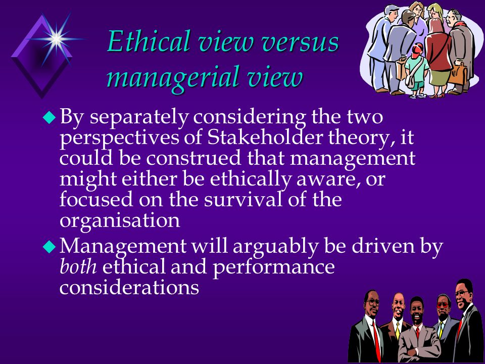 Ethical view versus managerial view u By separately considering the two perspectives of Stakeholder theory, it could be construed that management migh