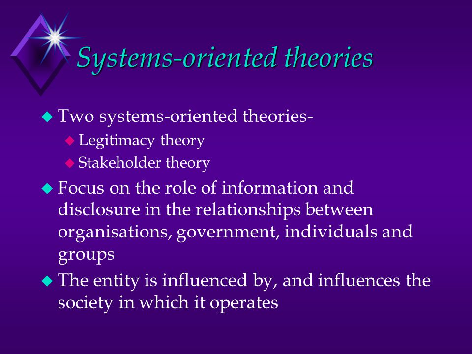 Systems-oriented theories u Two systems-oriented theories- u Legitimacy theory u Stakeholder theory u Focus on the role of information and disclosure