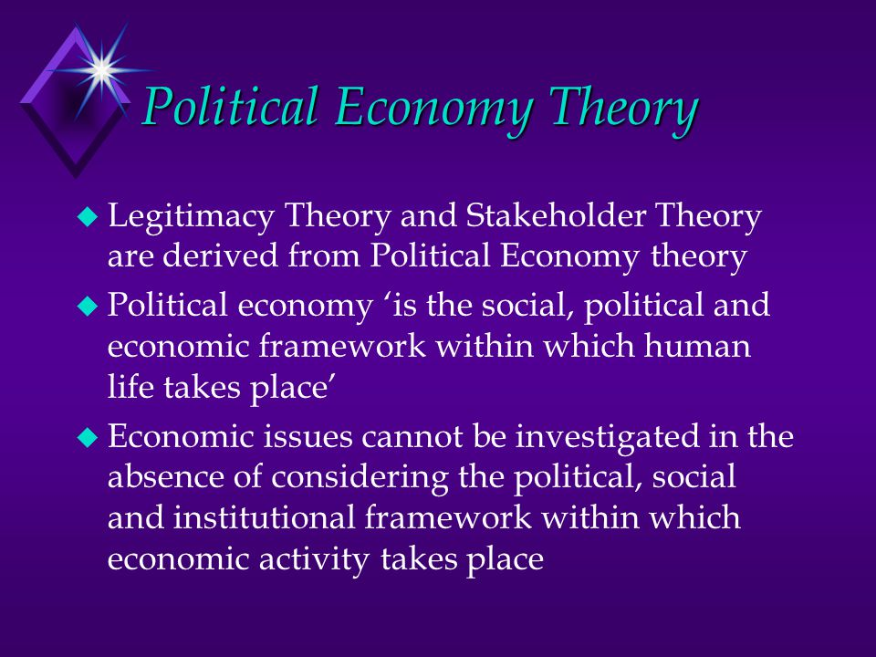Political Economy Theory u Legitimacy Theory and Stakeholder Theory are derived from Political Economy theory u Political economy 'is the social, poli