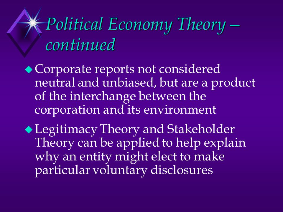 Political Economy Theory— continued u Corporate reports not considered neutral and unbiased, but are a product of the interchange between the corporat