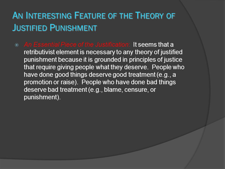A N I NTERESTING F EATURE OF THE T HEORY OF J USTIFIED P UNISHMENT  An Essential Piece of the Justification: It seems that a retributivist element is necessary to any theory of justified punishment because it is grounded in principles of justice that require giving people what they deserve.