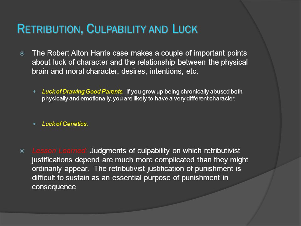 R ETRIBUTION, C ULPABILITY AND L UCK  The Robert Alton Harris case makes a couple of important points about luck of character and the relationship between the physical brain and moral character, desires, intentions, etc.