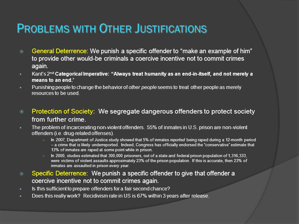 P ROBLEMS WITH O THER J USTIFICATIONS  General Deterrence: We punish a specific offender to make an example of him to provide other would-be criminals a coercive incentive not to commit crimes again.