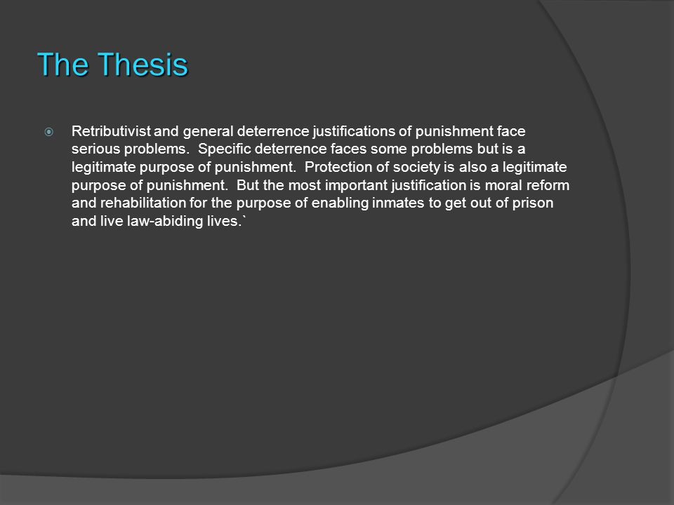 The Thesis  Retributivist and general deterrence justifications of punishment face serious problems.