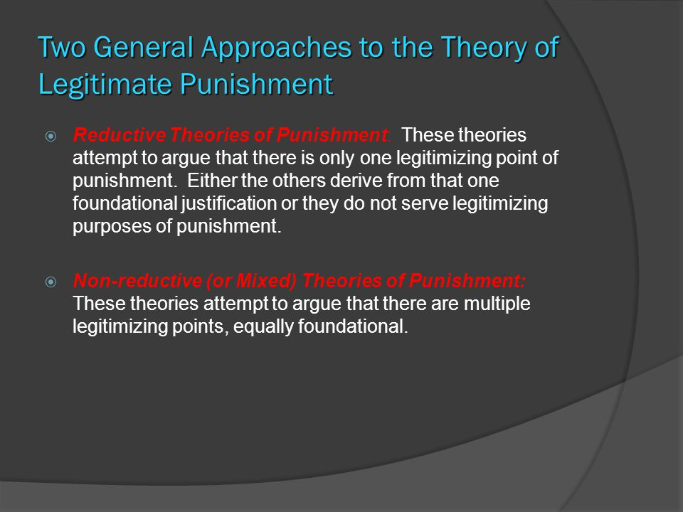 A N I MPORTANT D ISTINCTION BETWEEN V ARIOUS L EGITIMIZING F UNCTIONS OF P UNISHMENT  Backward-Looking Justification: Retributivism holds that the legitimizing function of punishment is to give the defender the suffering that she deserves for the crime.