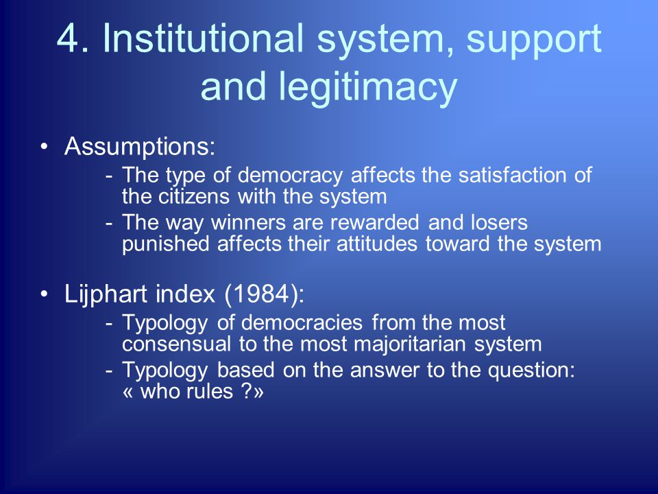 4. Institutional system, support and legitimacy Assumptions: -The type of democracy affects the satisfaction of the citizens with the system -The way