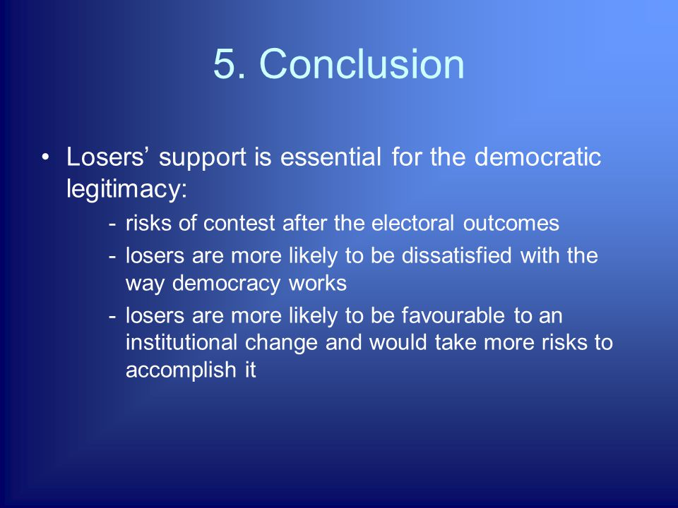 5. Conclusion Losers' support is essential for the democratic legitimacy: -risks of contest after the electoral outcomes -losers are more likely to be