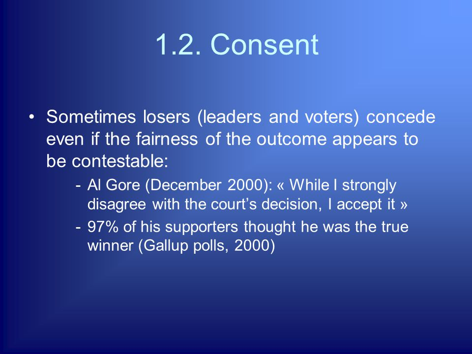 1.2. Consent Sometimes losers (leaders and voters) concede even if the fairness of the outcome appears to be contestable: -Al Gore (December 2000): «