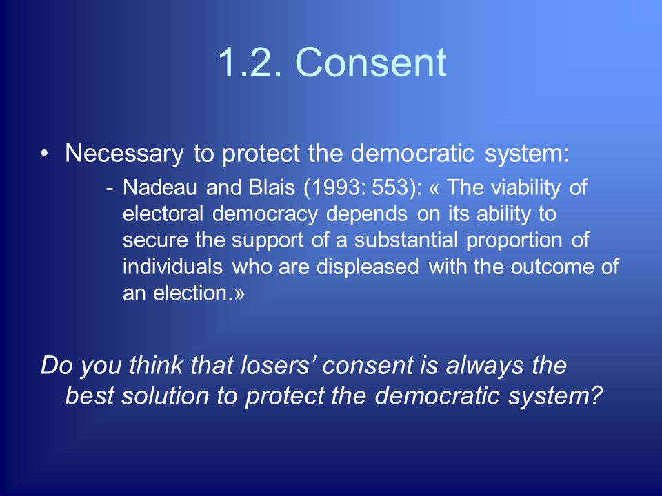 1.2. Consent Necessary to protect the democratic system: -Nadeau and Blais (1993: 553): « The viability of electoral democracy depends on its ability