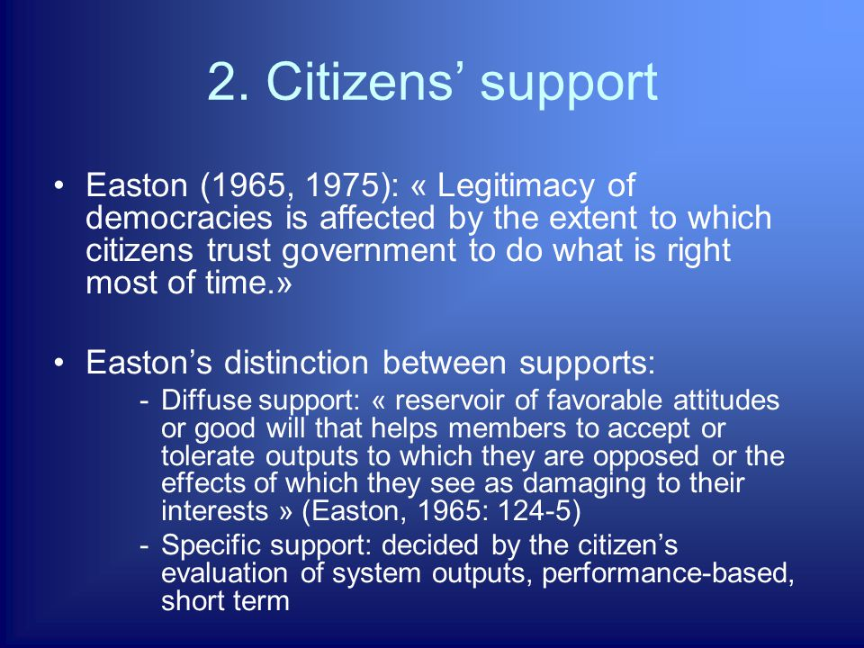 2. Citizens' support Easton (1965, 1975): « Legitimacy of democracies is affected by the extent to which citizens trust government to do what is right