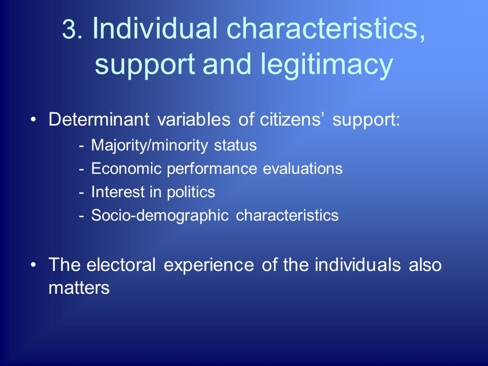 3. Individual characteristics, support and legitimacy Determinant variables of citizens' support: -Majority/minority status -Economic performance eval