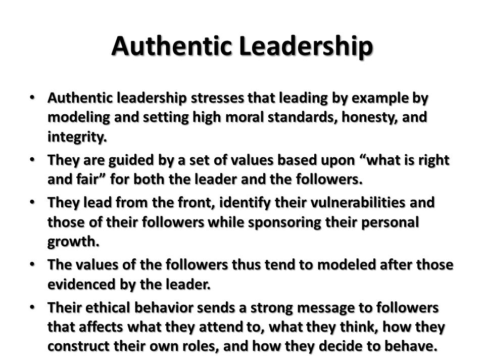 Authentic Leadership Authentic leadership stresses that leading by example by modeling and setting high moral standards, honesty, and integrity.