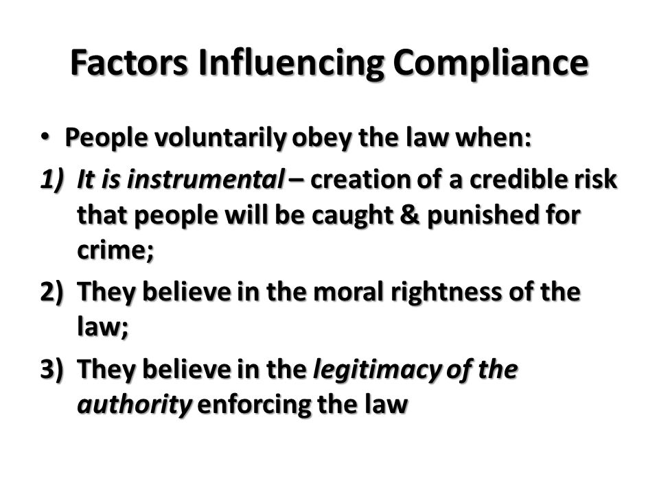 Factors Influencing Compliance People voluntarily obey the law when: People voluntarily obey the law when: 1)It is instrumental – creation of a credible risk that people will be caught & punished for crime; 2)They believe in the moral rightness of the law; 3)They believe in the legitimacy of the authority enforcing the law