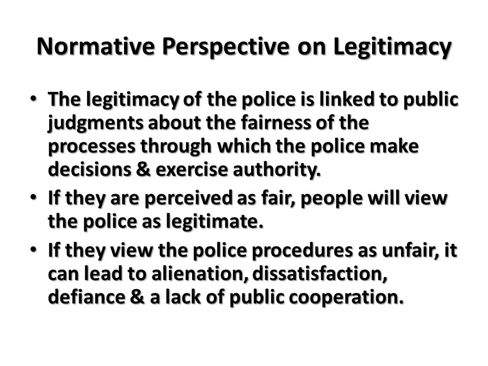 Normative Perspective on Legitimacy The legitimacy of the police is linked to public judgments about the fairness of the processes through which the police make decisions & exercise authority.