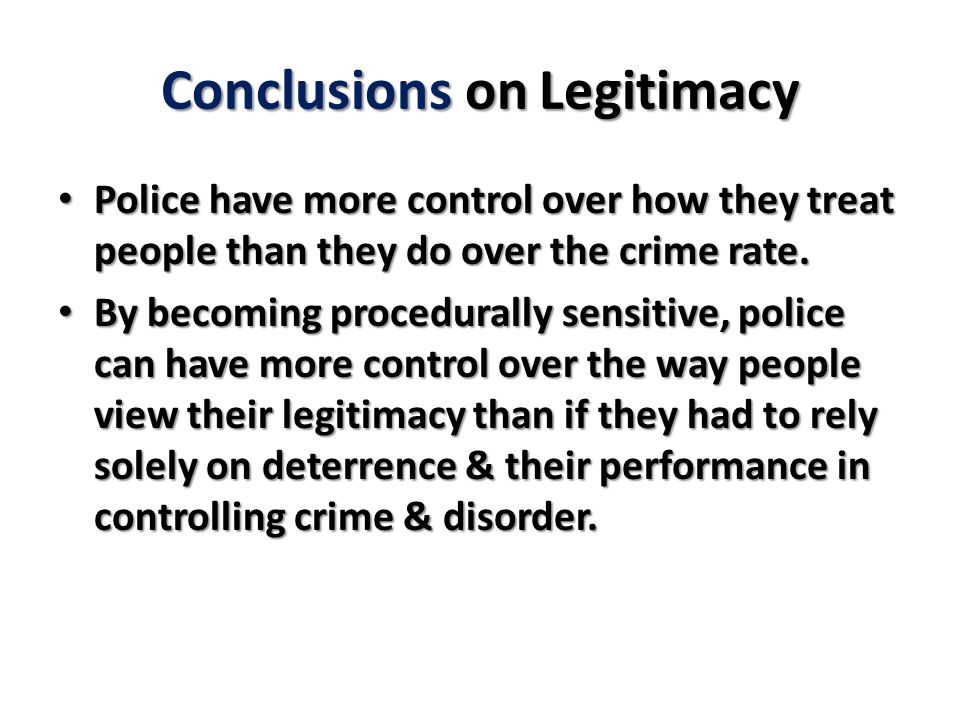 Conclusions on Legitimacy Police have more control over how they treat people than they do over the crime rate.