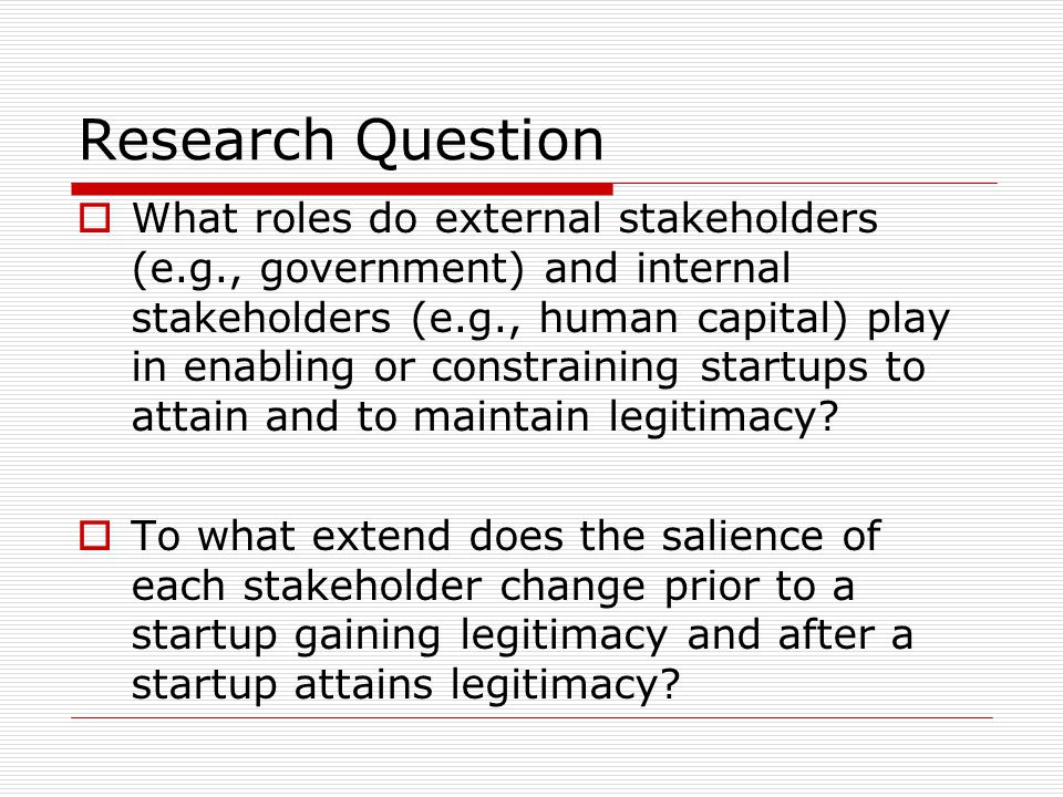 Research Question  What roles do external stakeholders (e.g., government) and internal stakeholders (e.g., human capital) play in enabling or constraining startups to attain and to maintain legitimacy.