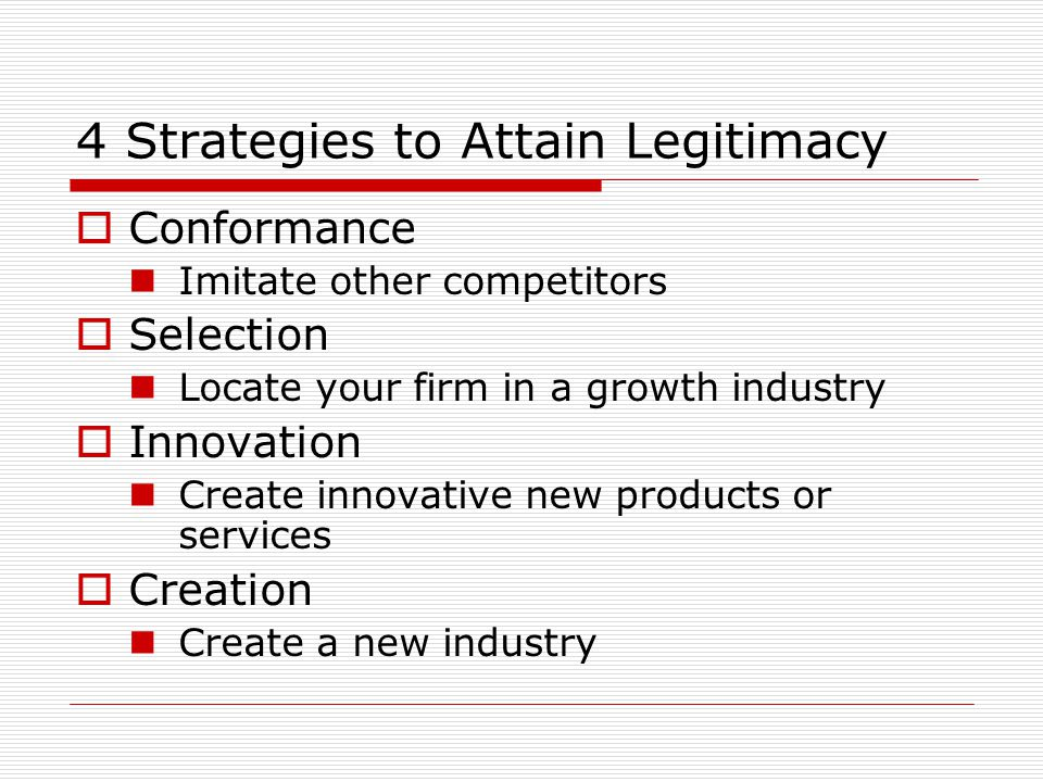 4 Strategies to Attain Legitimacy  Conformance Imitate other competitors  Selection Locate your firm in a growth industry  Innovation Create innovative new products or services  Creation Create a new industry
