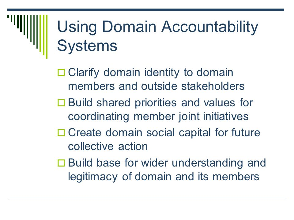 Using Domain Accountability Systems  Clarify domain identity to domain members and outside stakeholders  Build shared priorities and values for coordinating member joint initiatives  Create domain social capital for future collective action  Build base for wider understanding and legitimacy of domain and its members