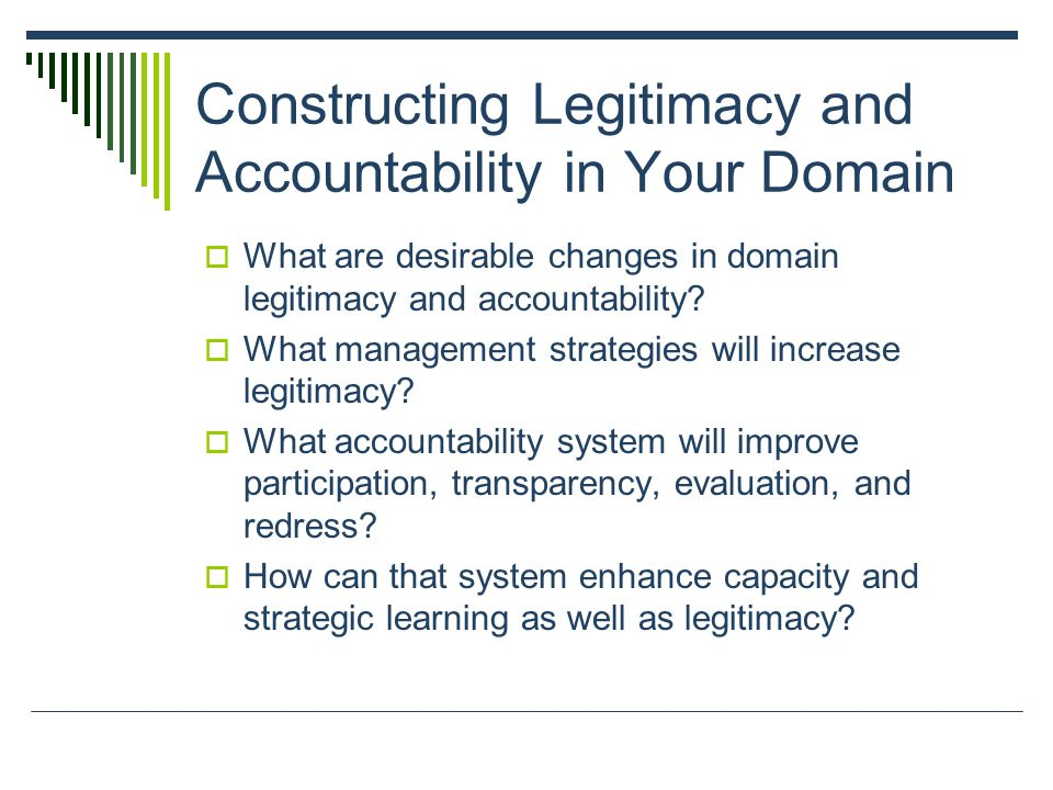 Constructing Legitimacy and Accountability in Your Domain  What are desirable changes in domain legitimacy and accountability.