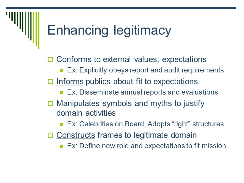 Enhancing legitimacy  Conforms to external values, expectations Ex: Explicitly obeys report and audit requirements  Informs publics about fit to expectations Ex: Disseminate annual reports and evaluations  Manipulates symbols and myths to justify domain activities Ex: Celebrities on Board; Adopts right structures.