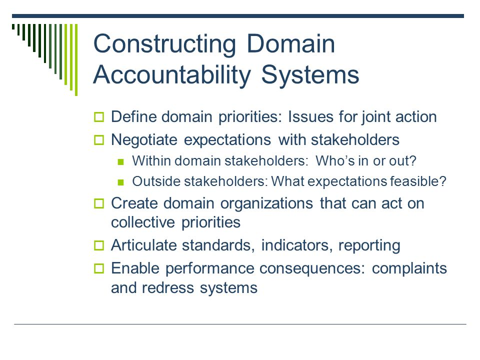 Constructing Domain Accountability Systems  Define domain priorities: Issues for joint action  Negotiate expectations with stakeholders Within domain stakeholders: Who's in or out.