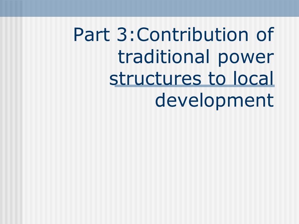 Part 3:Contribution of traditional power structures to local development