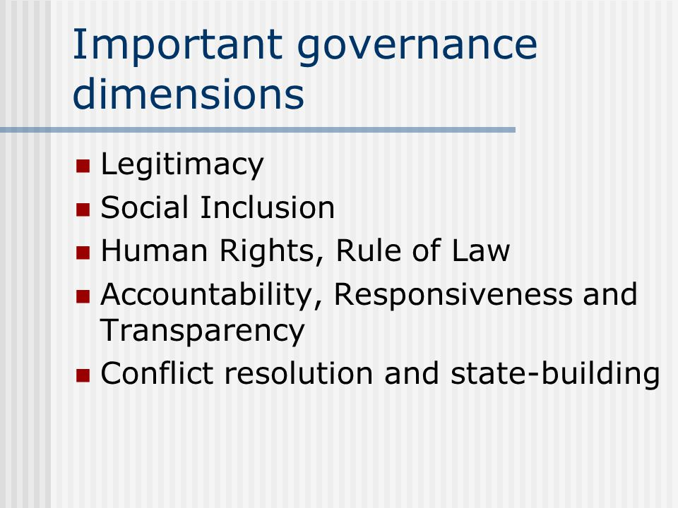 Important governance dimensions Legitimacy Social Inclusion Human Rights, Rule of Law Accountability, Responsiveness and Transparency Conflict resolution and state-building