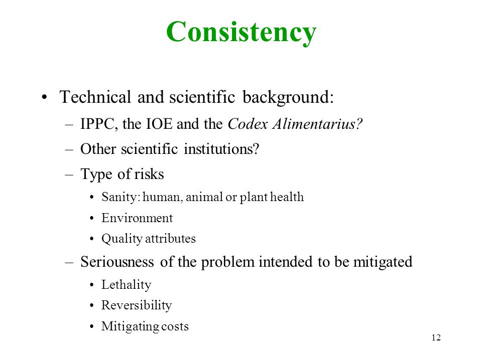 12 Consistency Technical and scientific background: –IPPC, the IOE and the Codex Alimentarius.