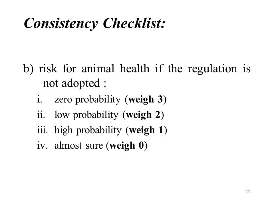22 Consistency Checklist: b) risk for animal health if the regulation is not adopted : i.zero probability (weigh 3) ii.low probability (weigh 2) iii.high probability (weigh 1) iv.almost sure (weigh 0)