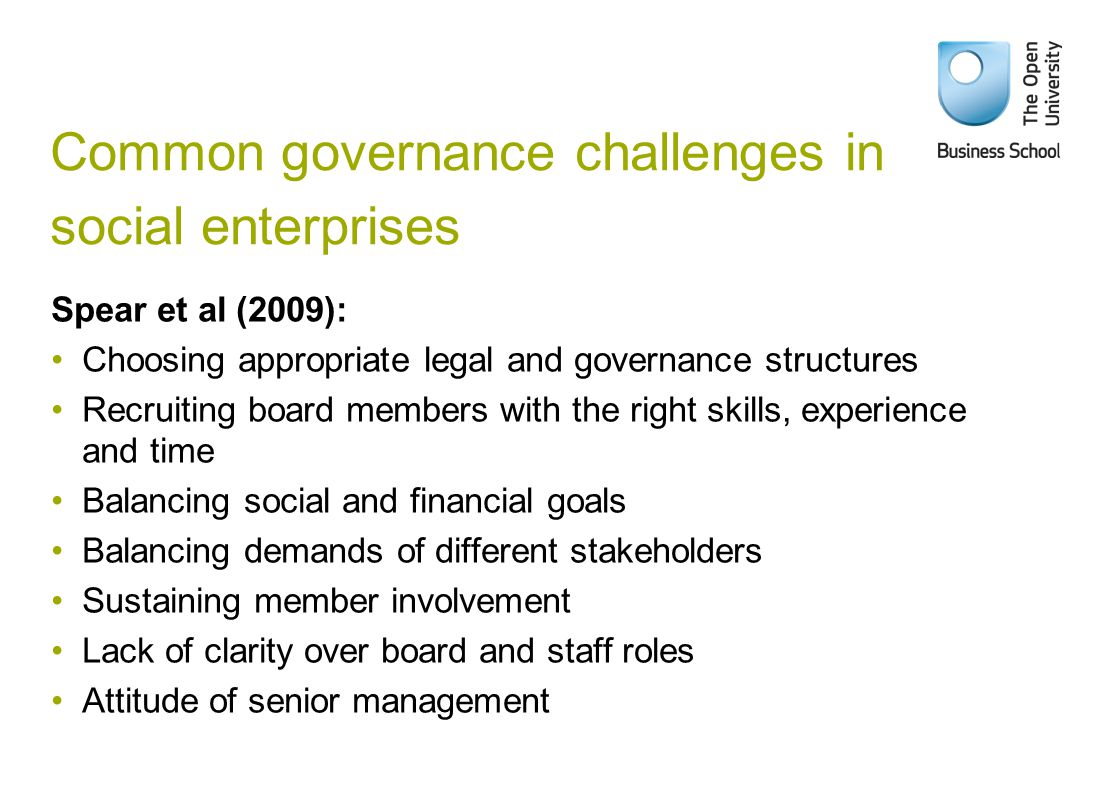 Common governance challenges in social enterprises Spear et al (2009): Choosing appropriate legal and governance structures Recruiting board members with the right skills, experience and time Balancing social and financial goals Balancing demands of different stakeholders Sustaining member involvement Lack of clarity over board and staff roles Attitude of senior management