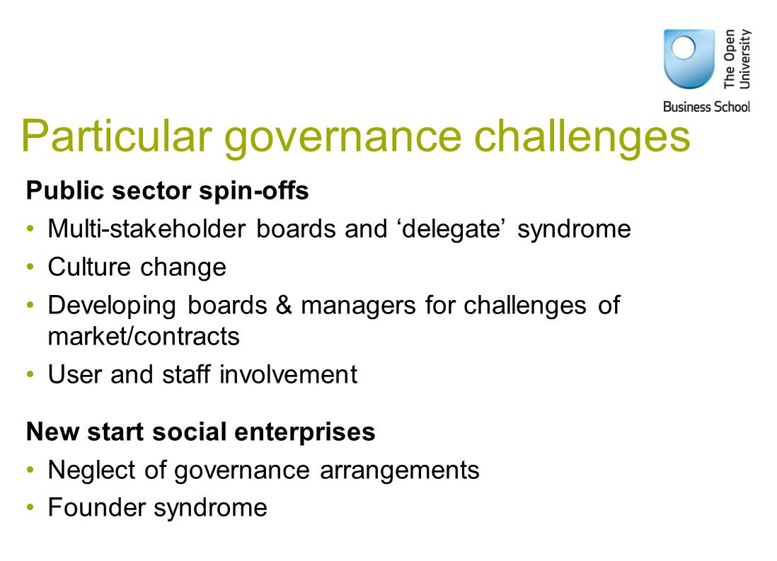 Particular governance challenges Public sector spin-offs Multi-stakeholder boards and 'delegate' syndrome Culture change Developing boards & managers for challenges of market/contracts User and staff involvement New start social enterprises Neglect of governance arrangements Founder syndrome