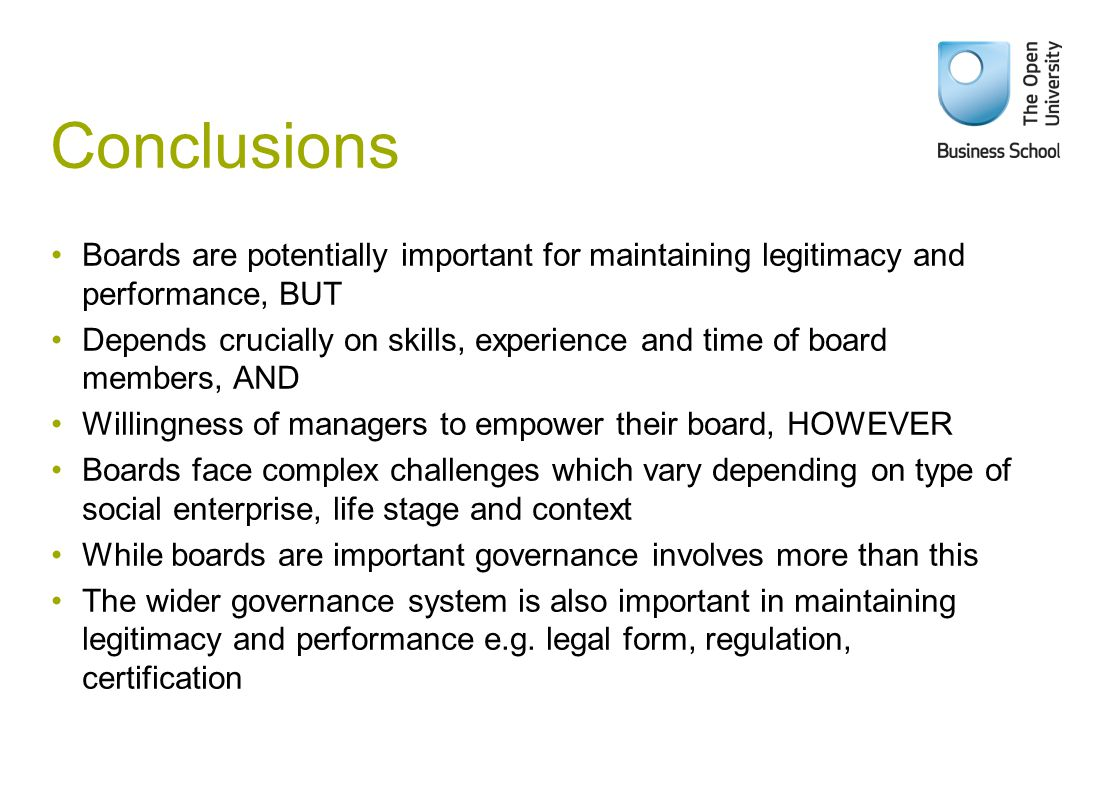 Conclusions Boards are potentially important for maintaining legitimacy and performance, BUT Depends crucially on skills, experience and time of board members, AND Willingness of managers to empower their board, HOWEVER Boards face complex challenges which vary depending on type of social enterprise, life stage and context While boards are important governance involves more than this The wider governance system is also important in maintaining legitimacy and performance e.g.