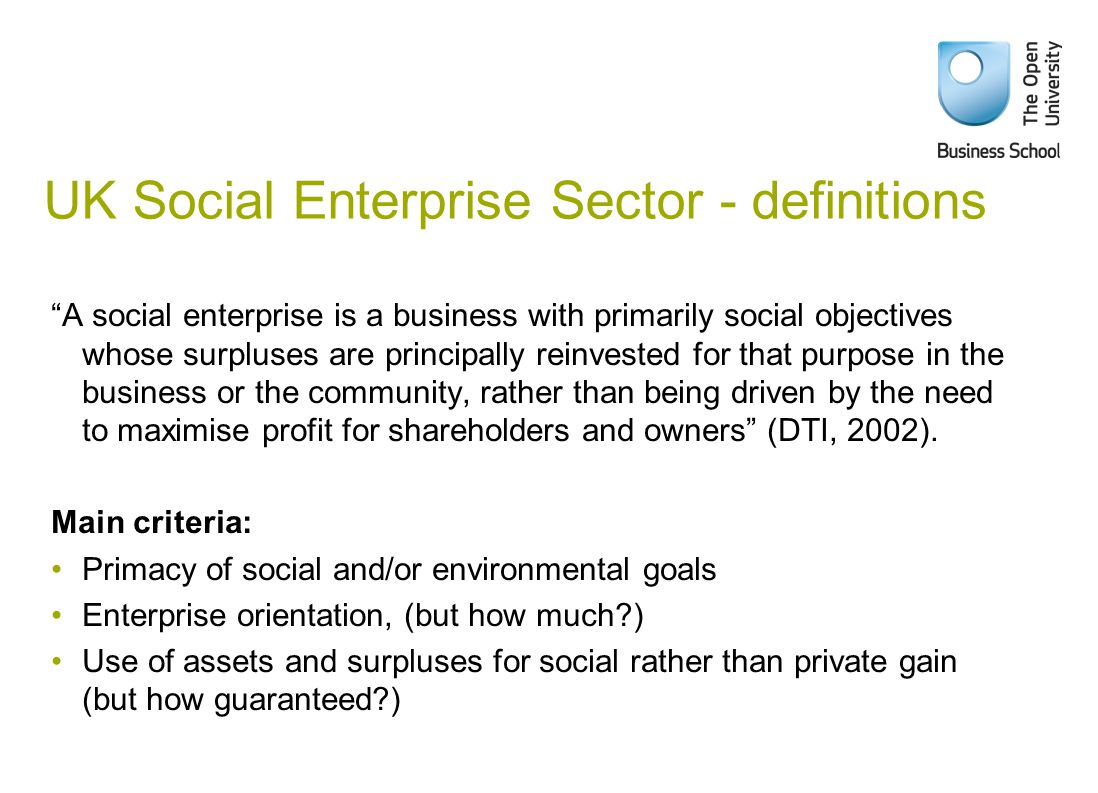 UK Social Enterprise Sector - definitions A social enterprise is a business with primarily social objectives whose surpluses are principally reinvested for that purpose in the business or the community, rather than being driven by the need to maximise profit for shareholders and owners (DTI, 2002).