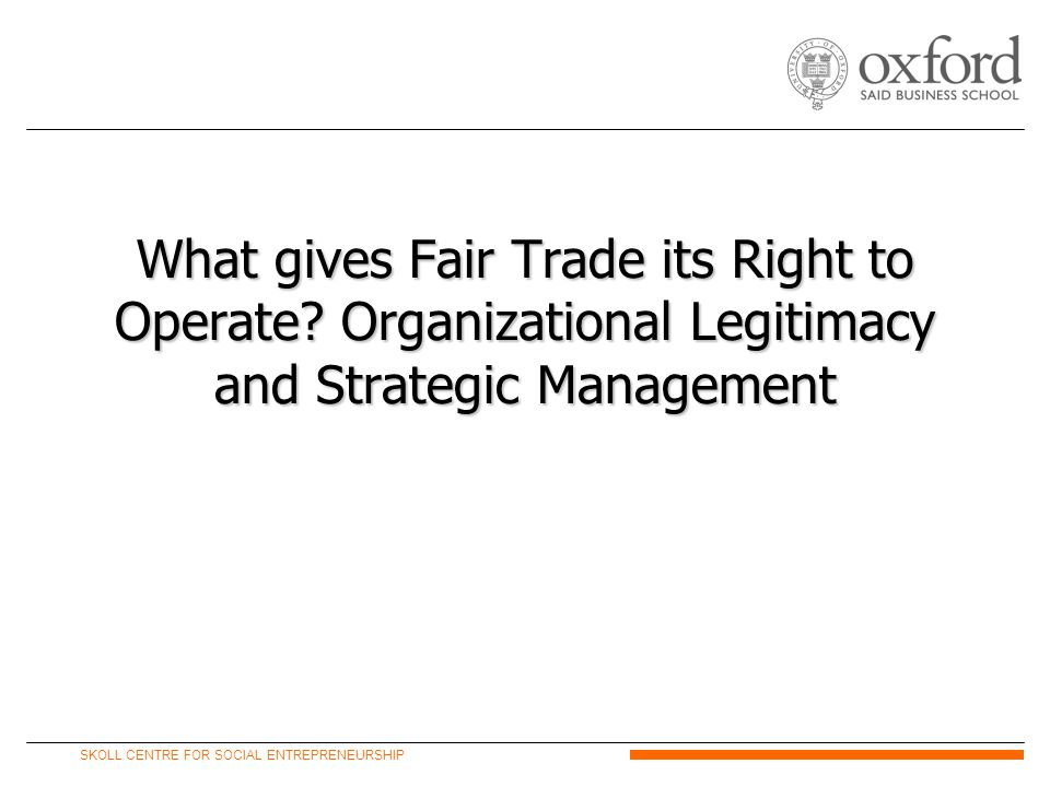 SKOLL CENTRE FOR SOCIAL ENTREPRENEURSHIP What gives Fair Trade its Right to Operate.